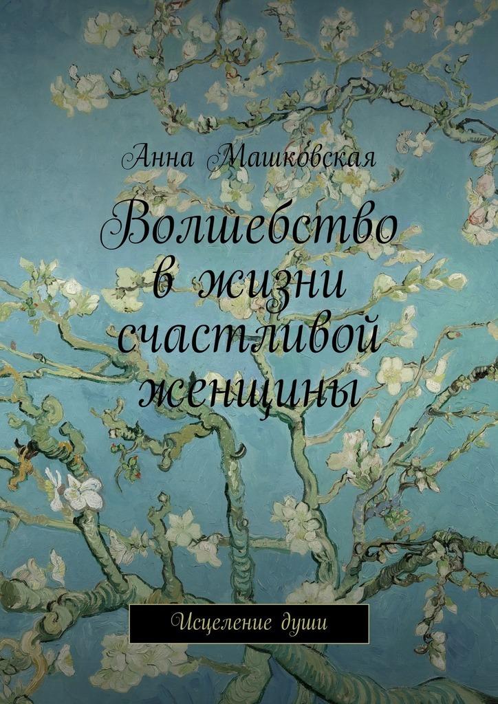 Анна Машковская Волшебство вжизни счастливой женщины. Исцелениедуши