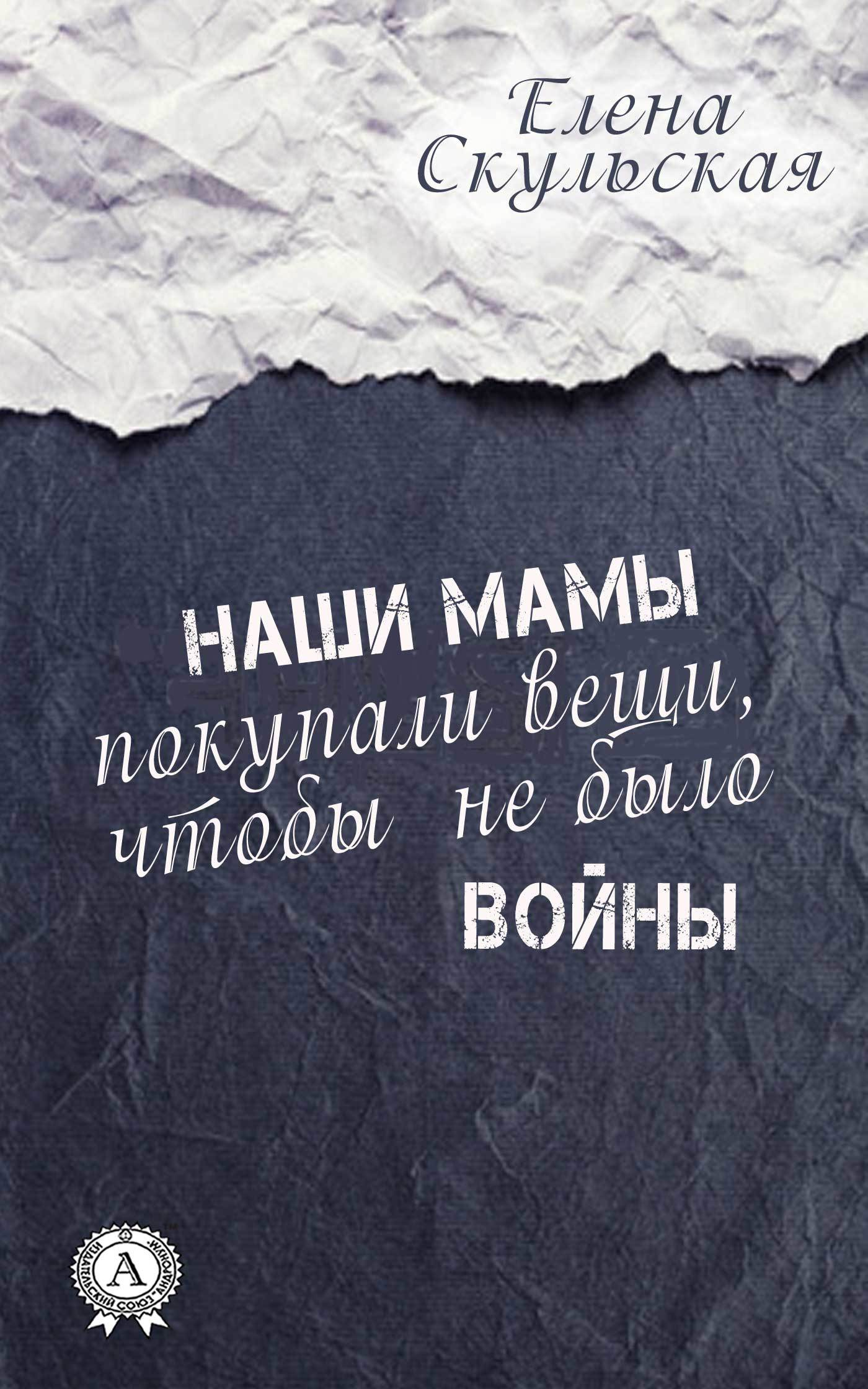 Елена Скульская Наши мамы покупали вещи, чтобы не было войны