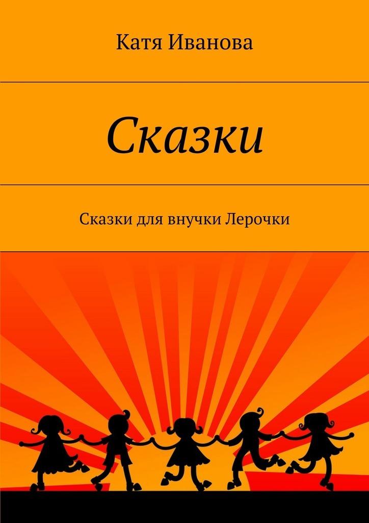 Катя Иванова Сказки. Сказки для внучки Лерочки сказки