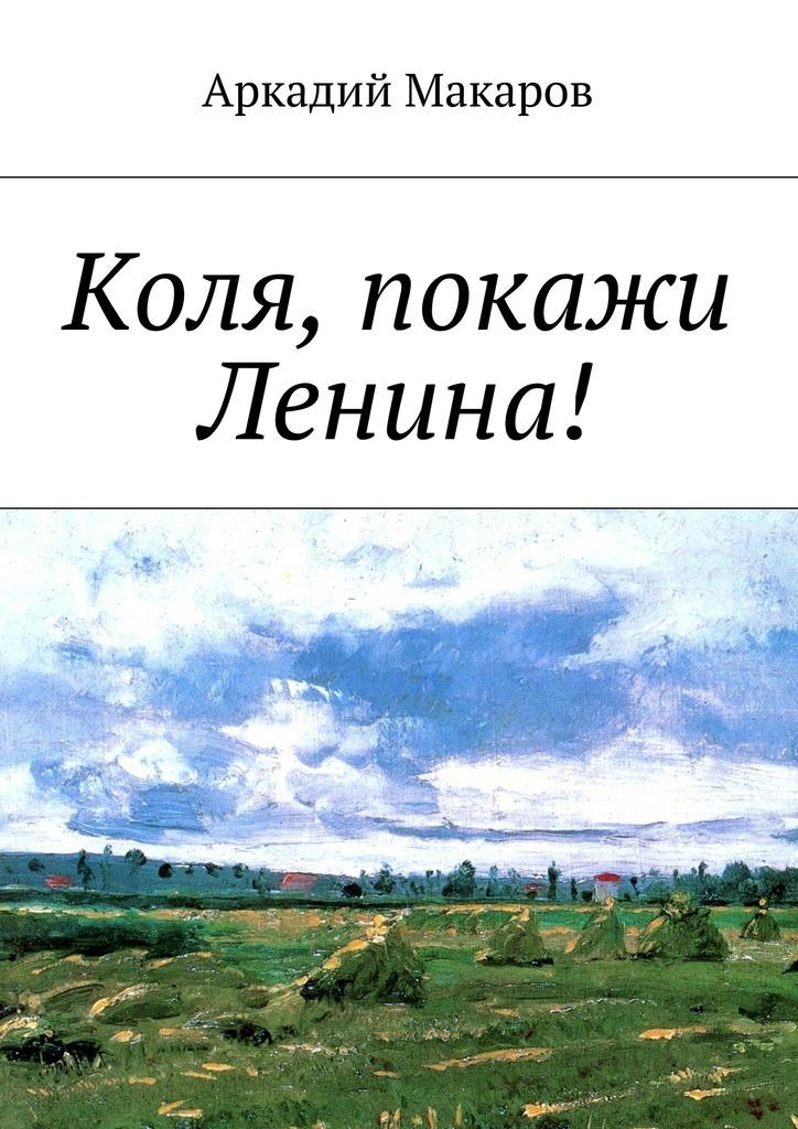 Аркадий Макаров Коля, покажи Ленина! аркадий макаров орясина рассказы isbn 9785448304668