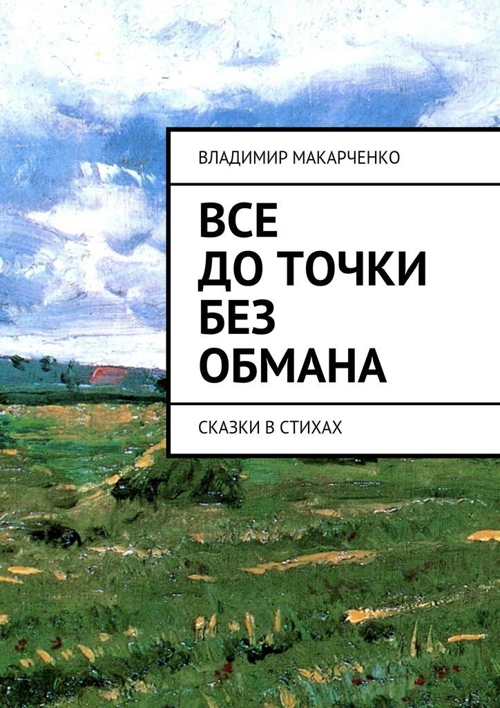 все цены на Владимир Макарченко Все доточки без обмана. сказки встихах онлайн