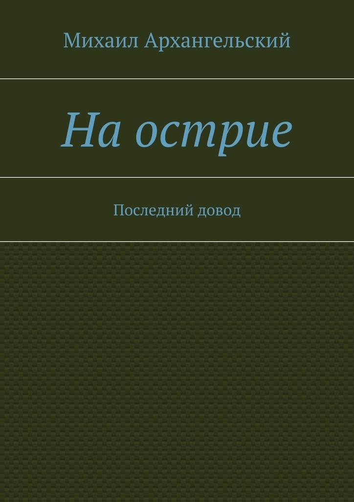Михаил Архангельский Наострие. Последний довод цена
