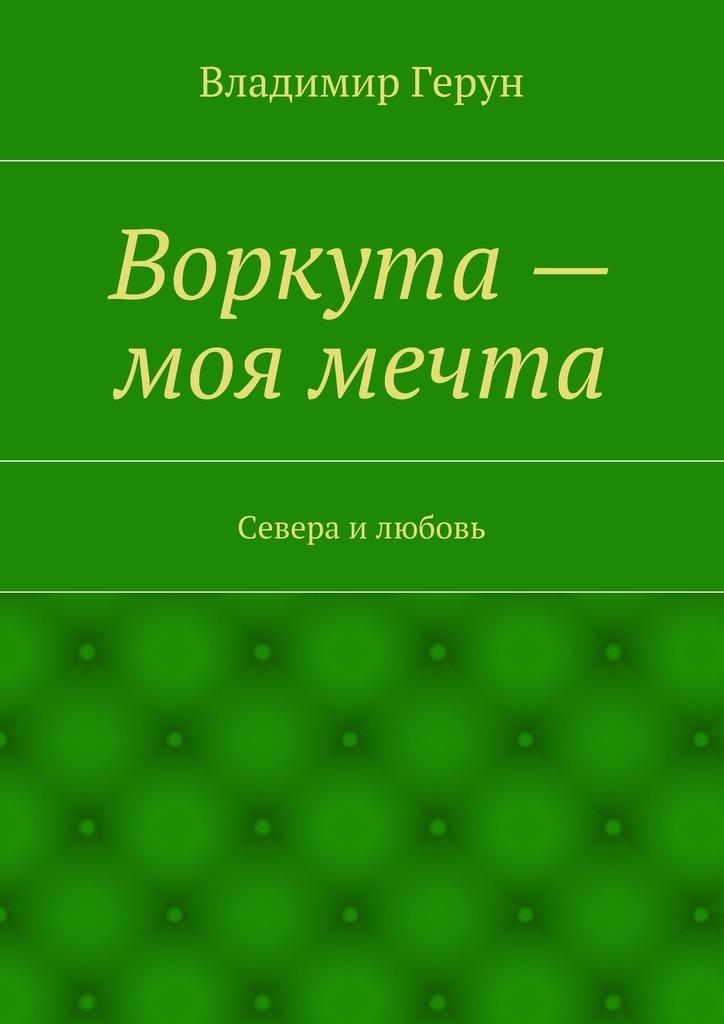 Владимир Герун Воркута– моя мечта. Севера илюбовь владимир герун моя любовь иможга любимая моя россия…