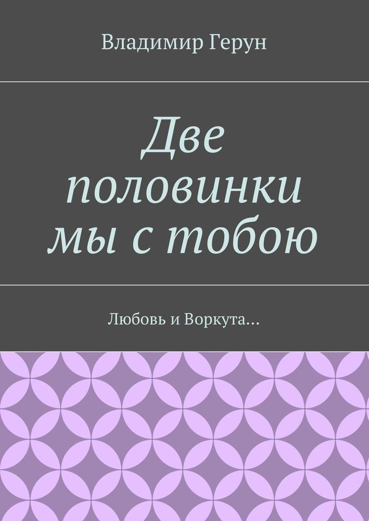 Владимир Герун Две половинки мы стобою. Любовь иВоркута… теперь с тобою всегда господь