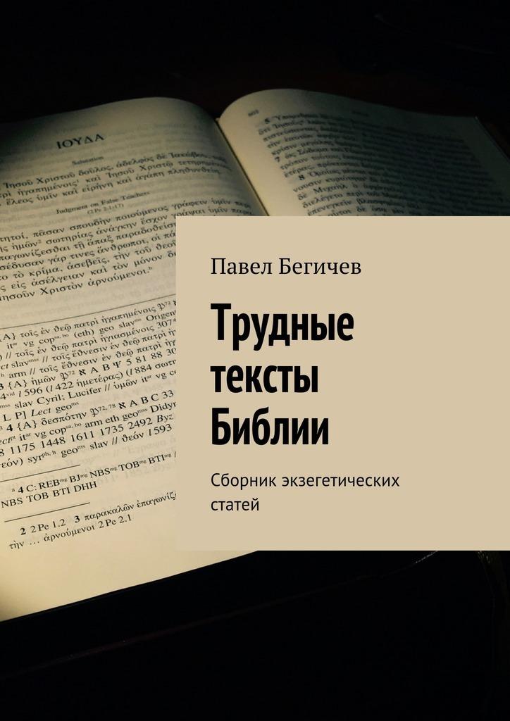 Павел Александрович Бегичев Трудные тексты Библии. Сборник экзегетических статей николай сизов трудные годы