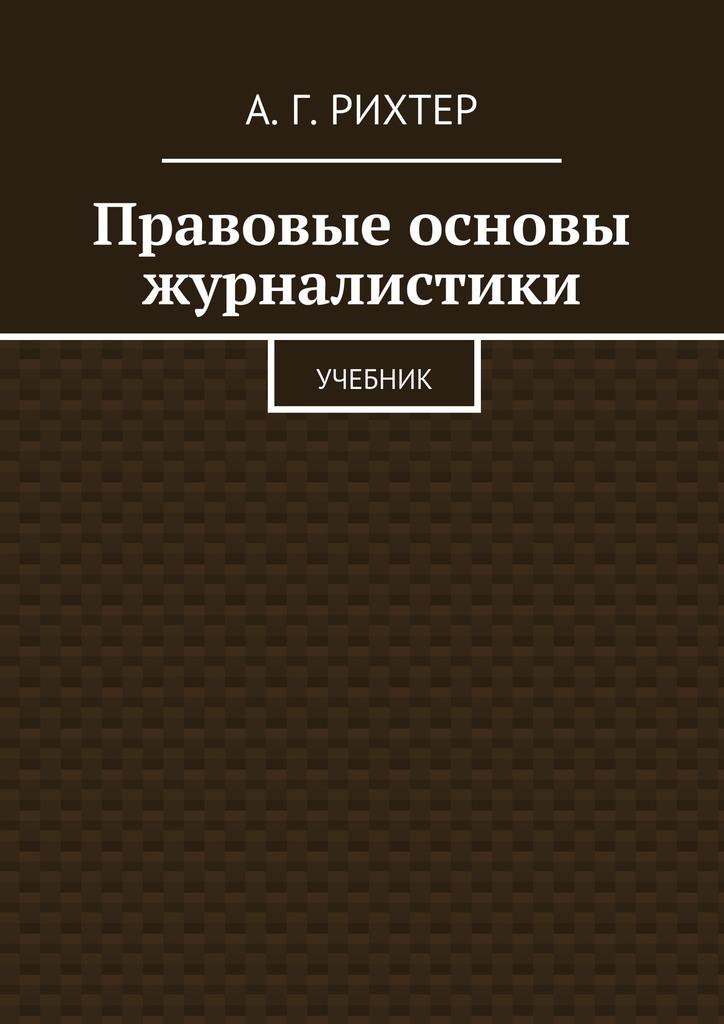 А. Г. Рихтер Правовые основы журналистики. Учебник универсальная журналистика учебник