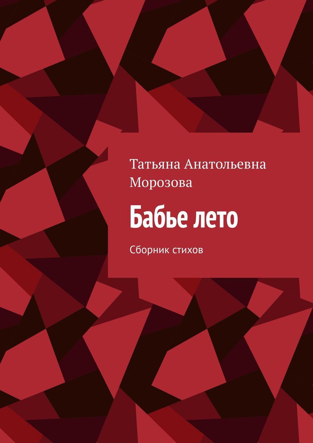 Татьяна Анатольевна Морозова Бабье лето. Сборник стихов