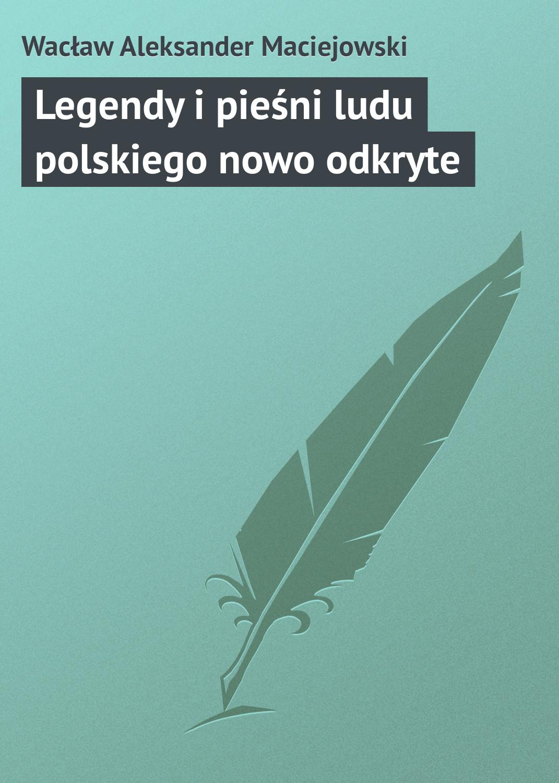 Wacław Aleksander Maciejowski Legendy i pieśni ludu polskiego nowo odkryte aleksander siradekian сандалии