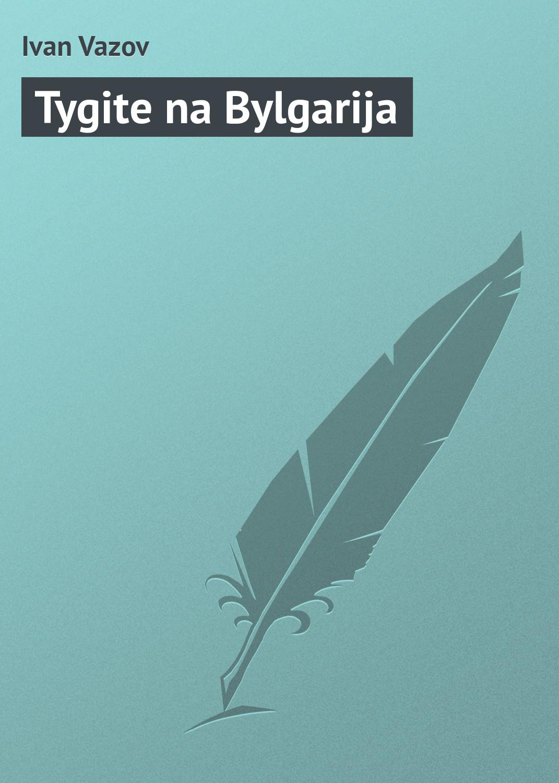 Ivan Vazov Tygite na Bylgarija ivan vazov videno i chuto