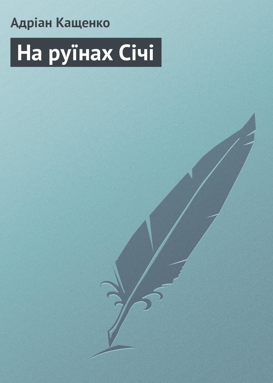 Адріан Кащенко На руїнах Січі