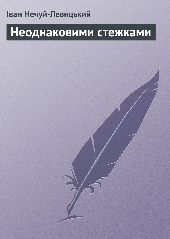 Иван Нечуй-Левицкий Неоднаковими стежками левицкий андрей юрьевич магический вор