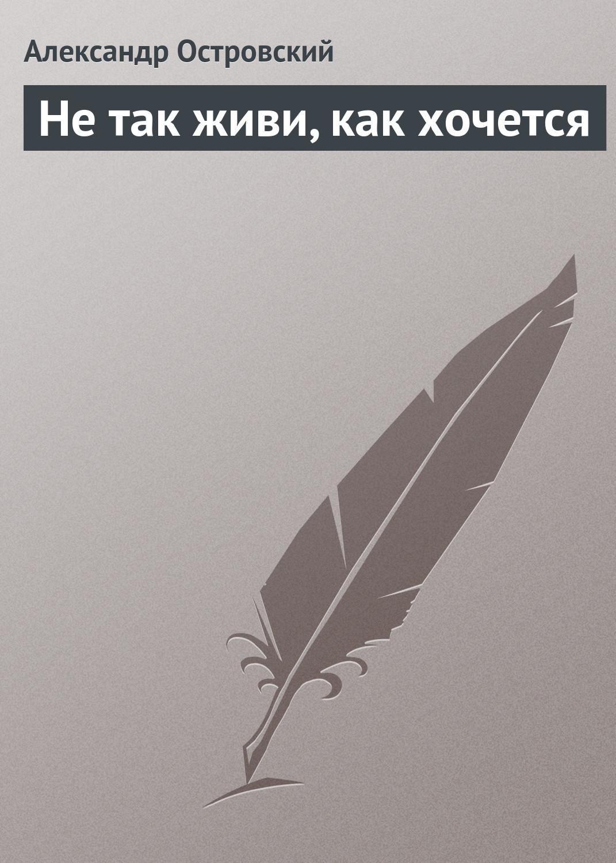 Александр Островский Не так живи, как хочется александр ступников сдохни ноживи…
