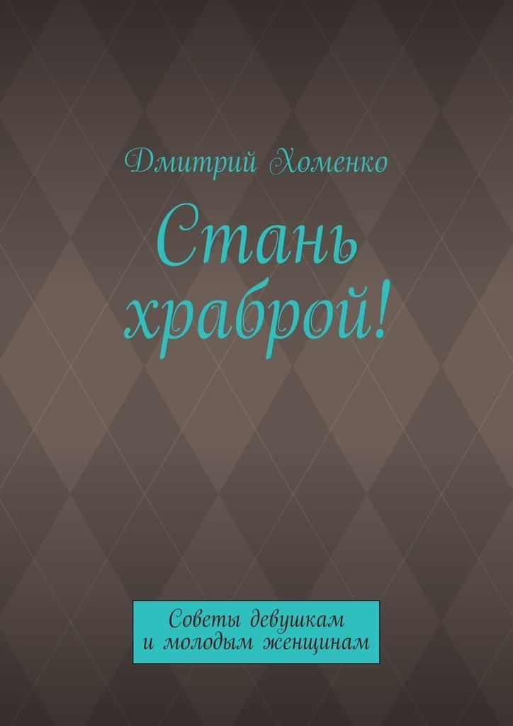 Дмитрий Валерьевич Хоменко Стань храброй! Советы девушкам имолодым женщинам