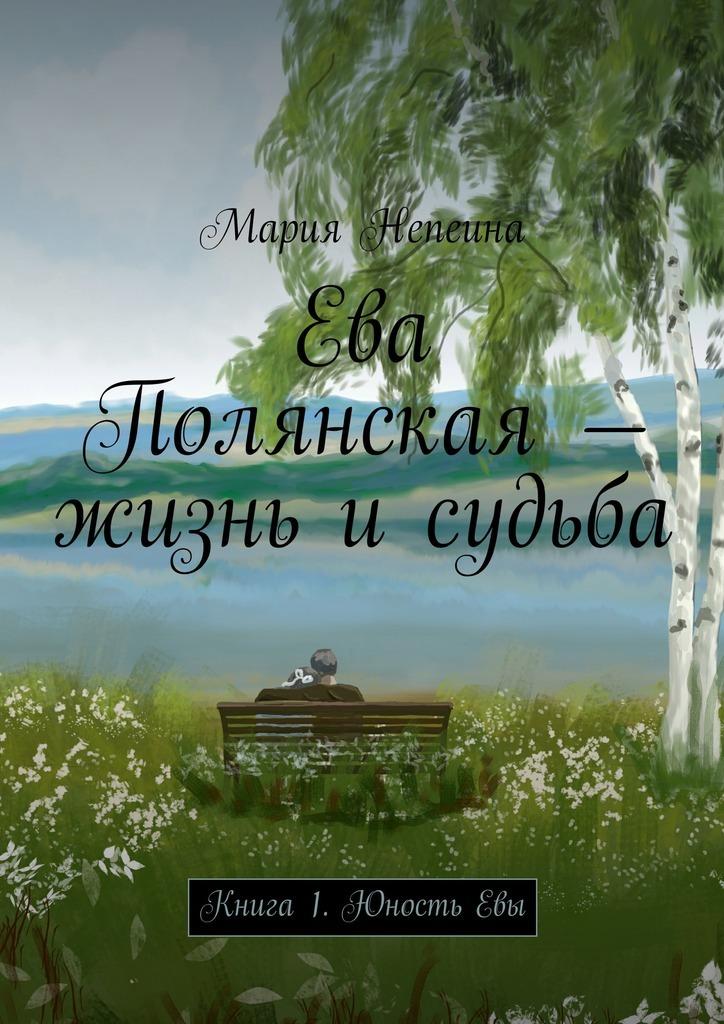 Мария Непеина Ева Полянская – жизнь и судьба. Книга1. Юность Евы ева симонайтите судьба шимонисов