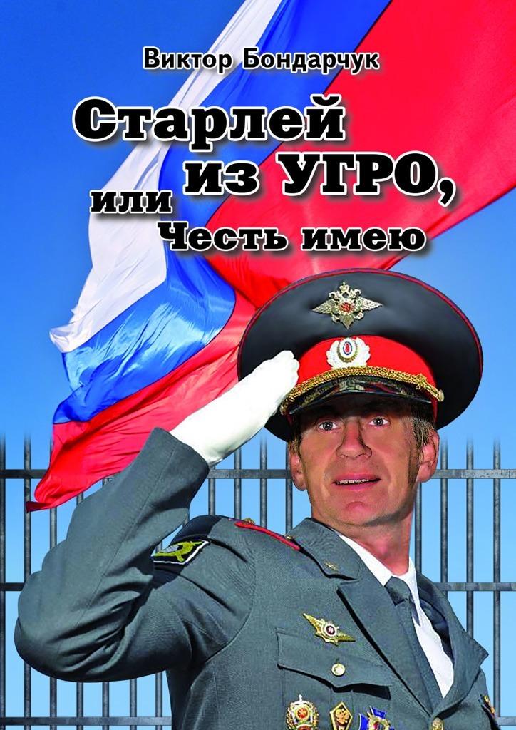 Виктор Бондарчук Старлей из УГРО, или Честь имею. Книга первая виктор бондарчук путешествие из
