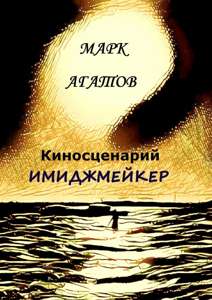 Марк Агатов Имиджмейкер. Киносценарий марк агатов имиджмейкер