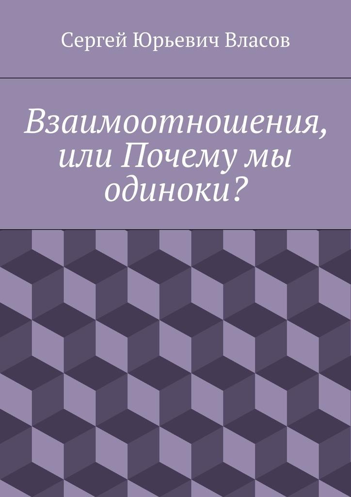 Сергей Юрьевич Власов Взаимоотношения, или Почему мы одиноки? сергей юрьевич власов взаимоотношения или почему мы одиноки