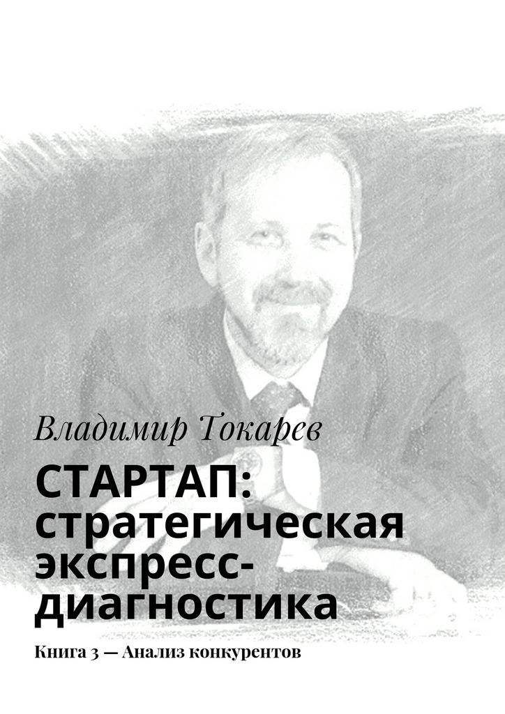 Владимир Токарев СТАРТАП: стратегическая экспресс-диагностика. Книга 3– Анализ конкурентов цены