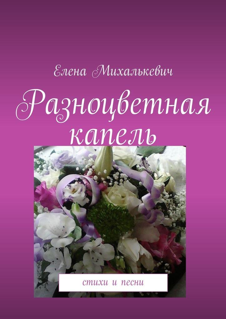 Елена Михалькевич Разноцветная капель. Стихи ипесни цена