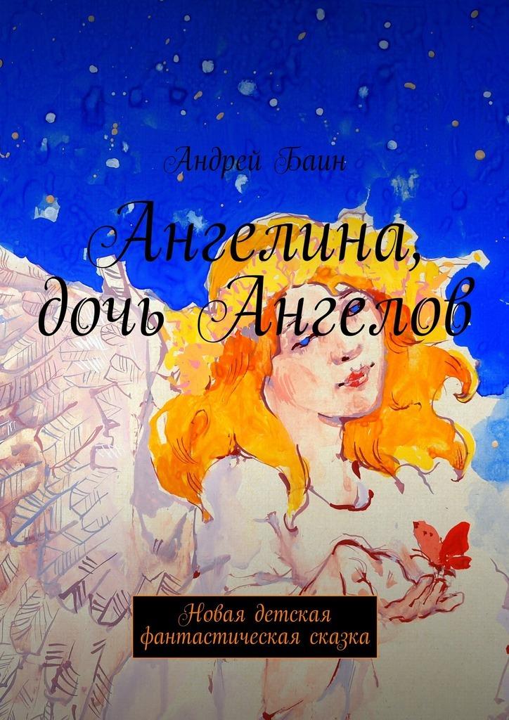 Андрей Баин Ангелина, дочь Ангелов. Новая детская фантастическая сказка андрей ангелов моё книжное наследие