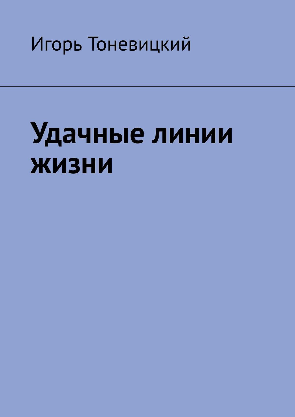 Игорь Тоневицкий Удачные линии жизни алексанова м линии на ладони как прочитать свою судьбу и стать счастливым