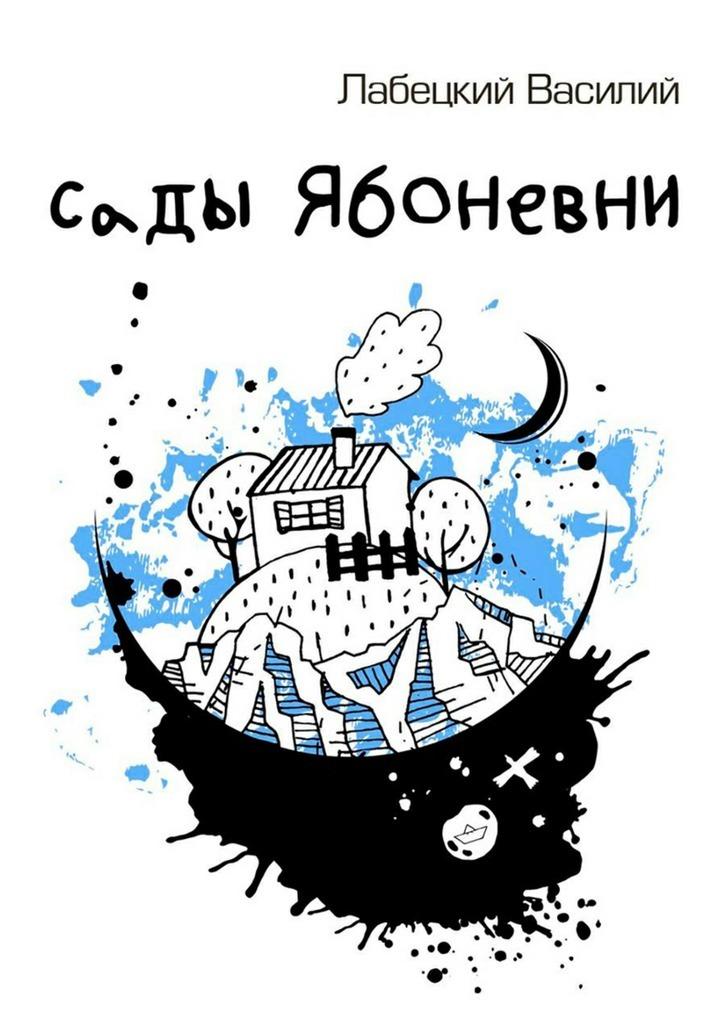 Василий Петрович Лабецкий Сады Ябоневни валерий хатюшин история сердца любовная проза