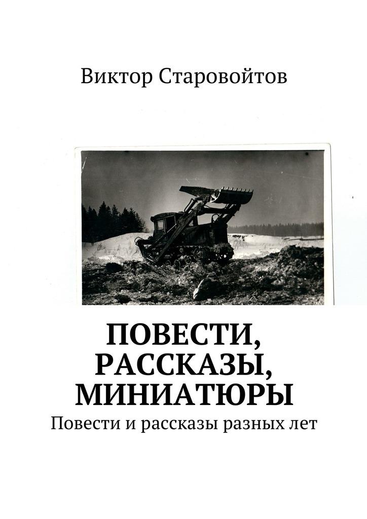Виктор Андреевич Старовойтов Повести, рассказы, миниатюры. Повести ирассказы разныхлет
