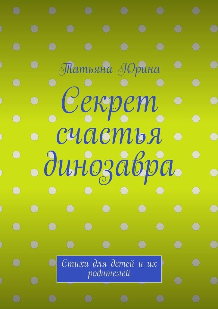 Татьяна Юрина Секрет счастья динозавра. Стихи для детей иих родителей юрина о садовые беседки элементы садового дизайна