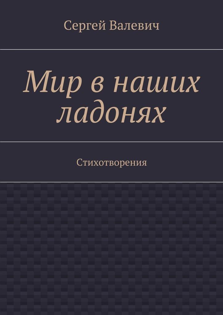 Сергей Николаевич Валевич Мир в наших ладонях. Стихотворения чтобы помнили герострата