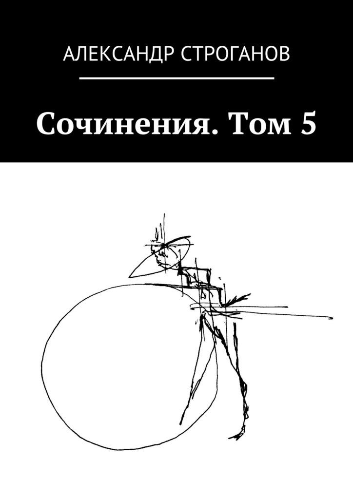 Александр Строганов Сочинения. Том 5 неизвестный автор граф александр сергеевич строганов