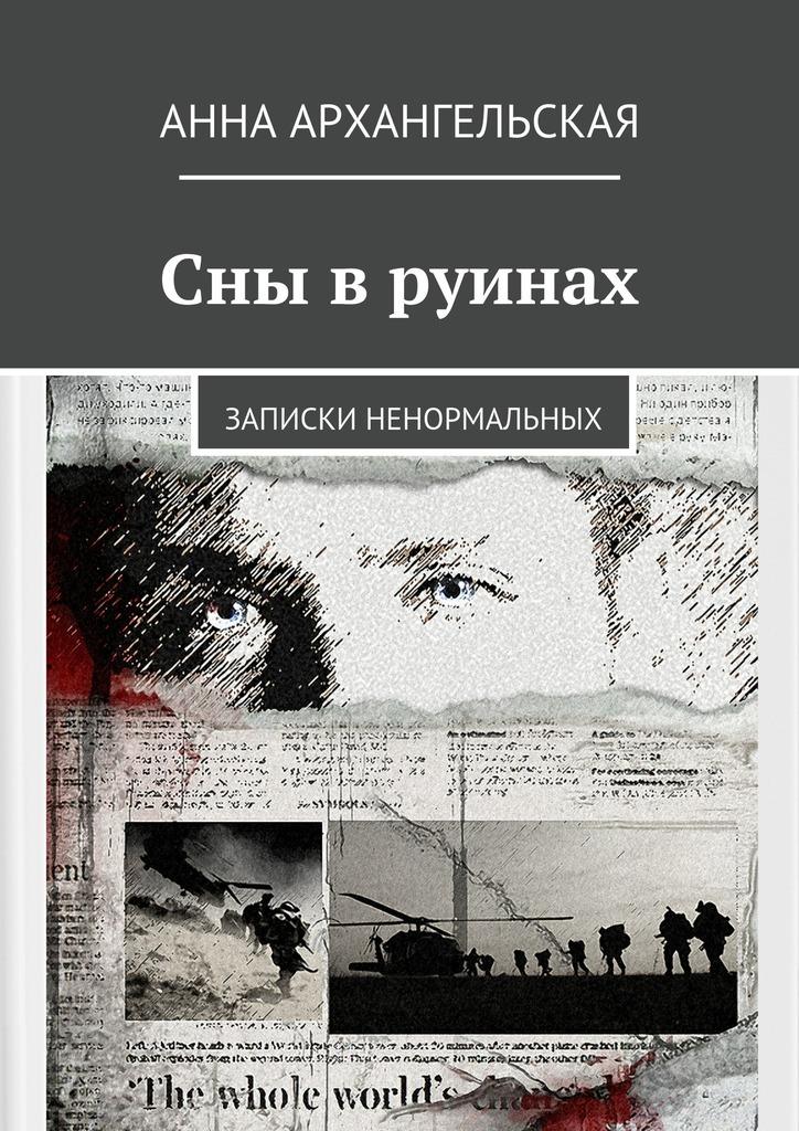 Анна Архангельская Сны в руинах. Записки ненормальных
