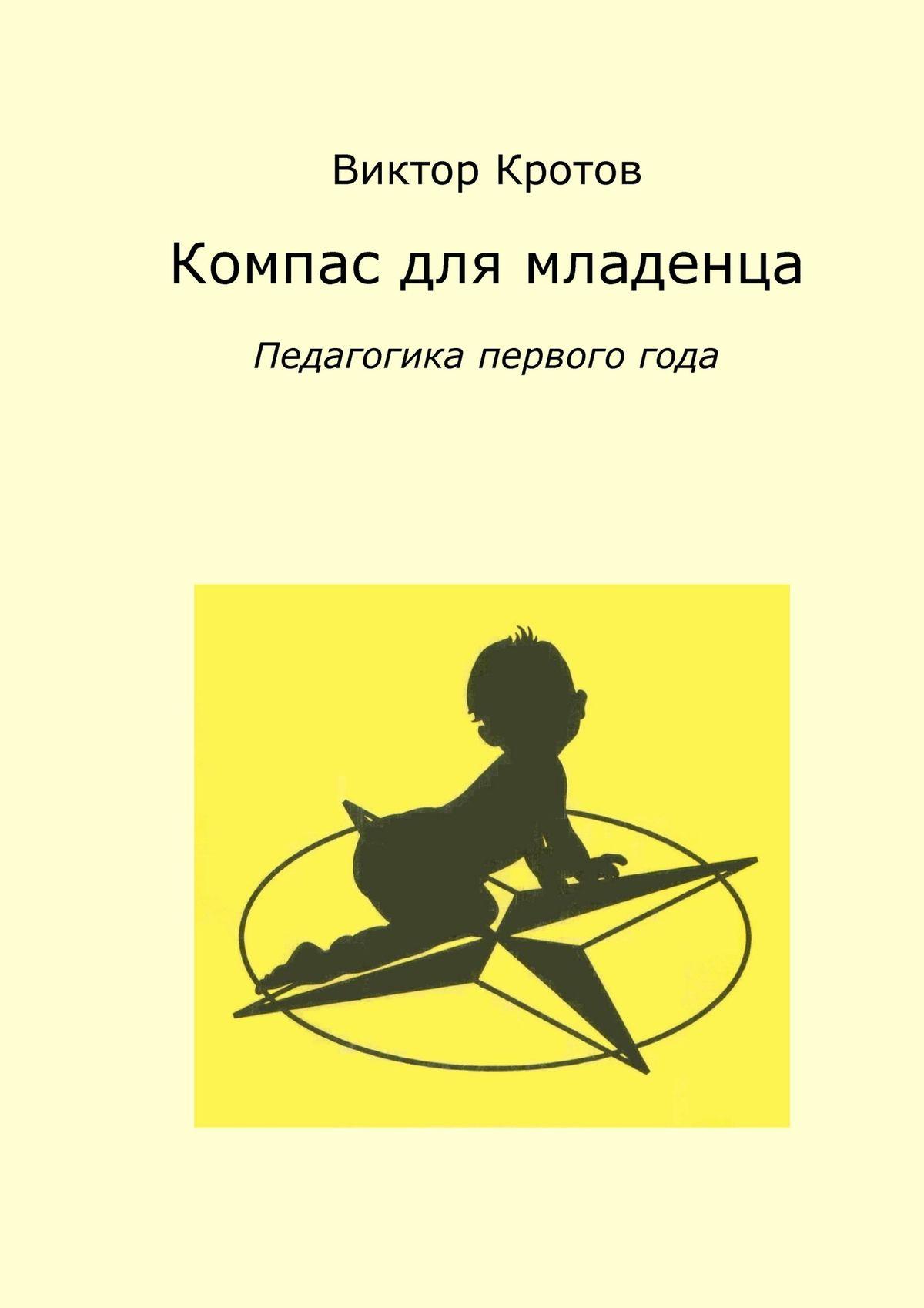 Виктор Кротов Компас для младенца. Педагогика первого года виктор кротов сказочная педагогика часть вторая проблемы взаимоотношений