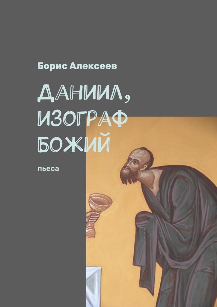 Борис Алексеев Даниил, изограф Божий. Пьеса борис алексеев даниил изограф божий пьеса