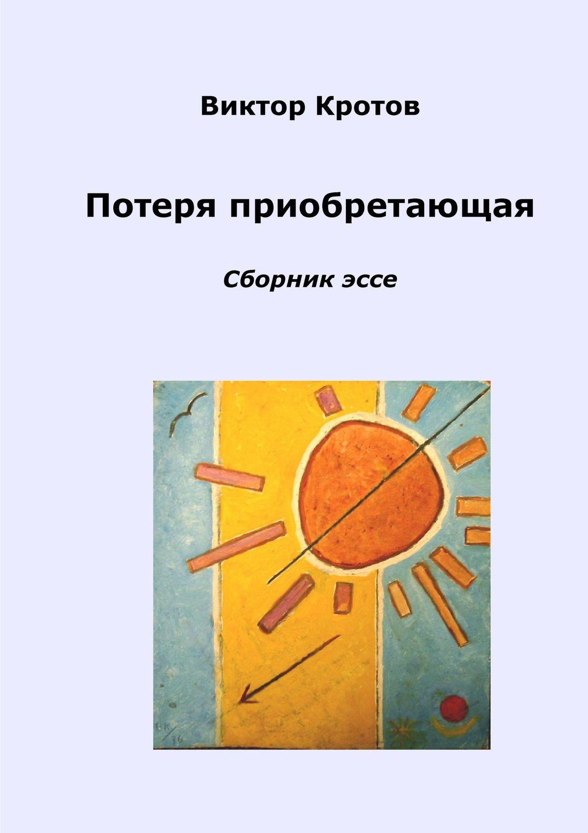 Виктор Кротов Потеря приобретающая. Сборник эссе