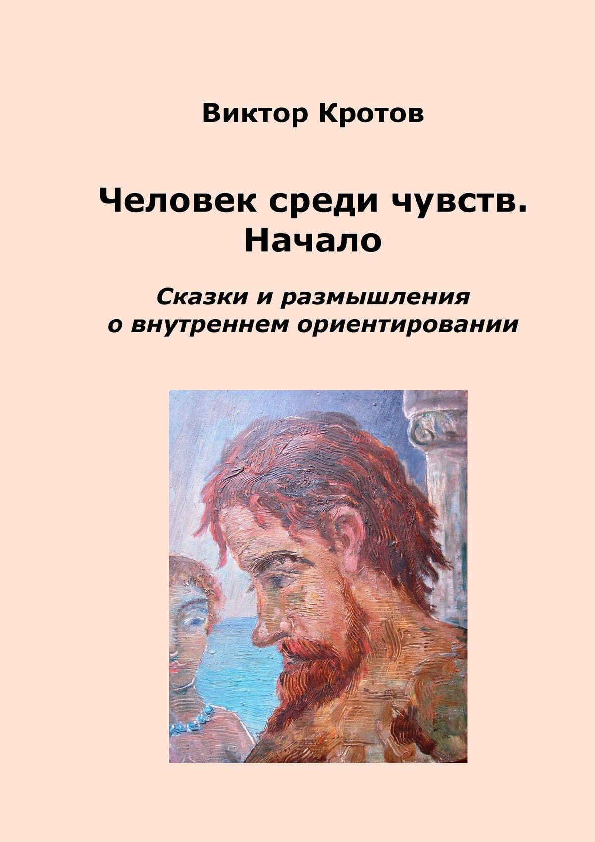 Виктор Кротов Человек среди чувств. Начало. Сказки и размышления о внутреннем ориентировании