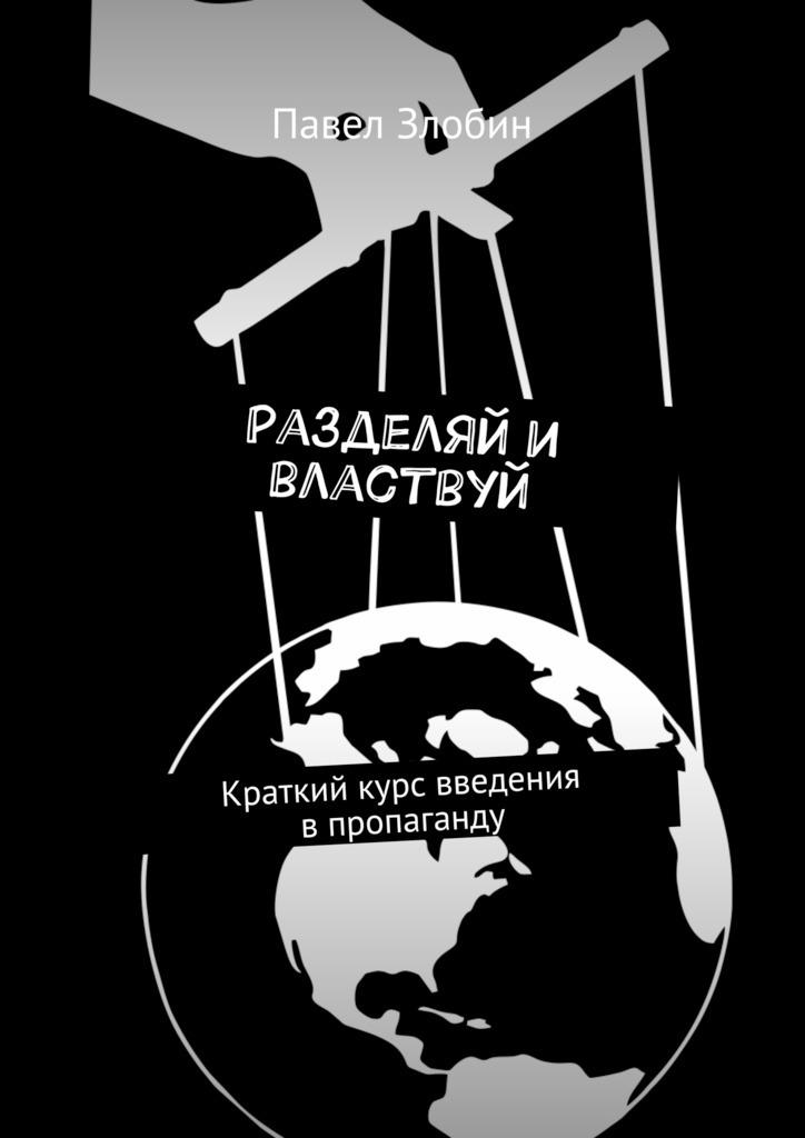 Павел Злобин Разделяй и властвуй. Краткий курс введения впропаганду