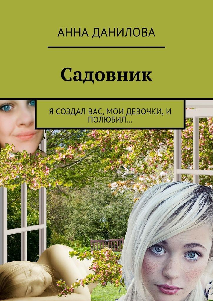 Анна Данилова Садовник. Я создал вас, мои девочки, и полюбил…