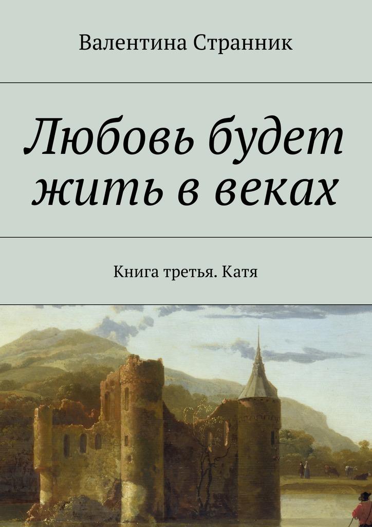 Валентина Викторовна Странник Любовь будет жить ввеках. Книга третья. Катя