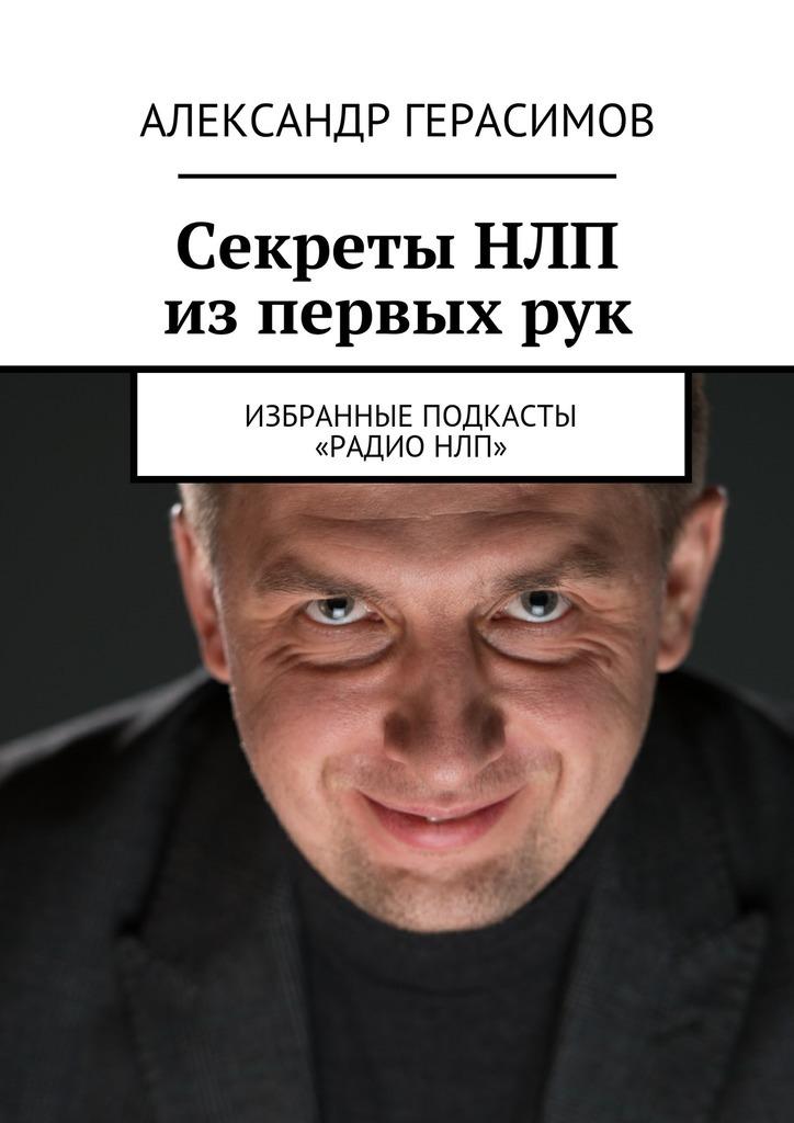 Александр Рудольфович Герасимов Секреты НЛП изпервыхрук. Избранные подкасты «РадиоНЛП»