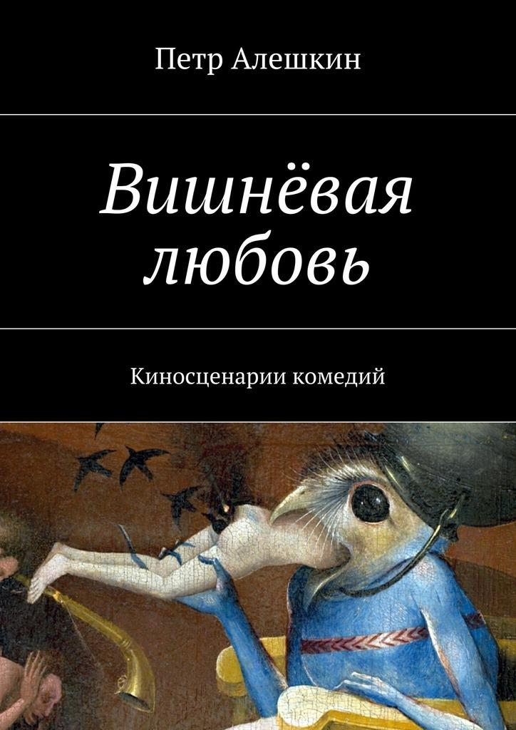 Петр Алешкин Вишнёвая любовь. Киносценарии комедий киносценарии