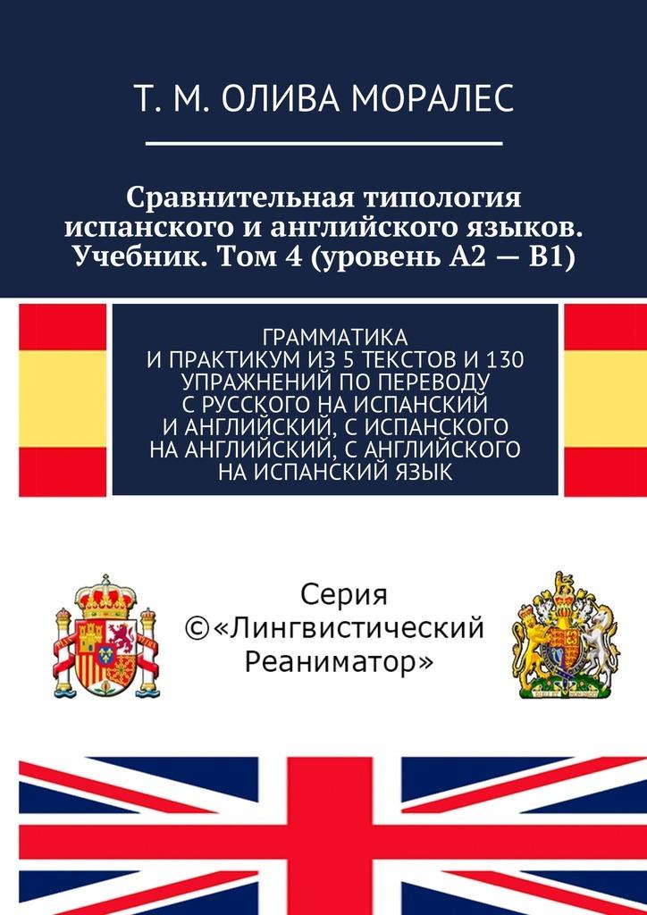 Сравнительная типология испанского ианглийского языков. Учебник. Том 4(уровень А2–В1). Грамматика ипрактикумиз5текстови130 упражнений попереводу срусского наиспанский ианглийский, сиспанского наанглийский, санглийского наиспанскийязык
