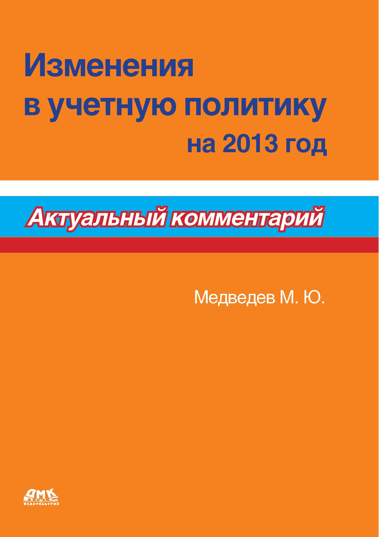 М. Ю. Медведев Изменения в учетную политику на 2013 год