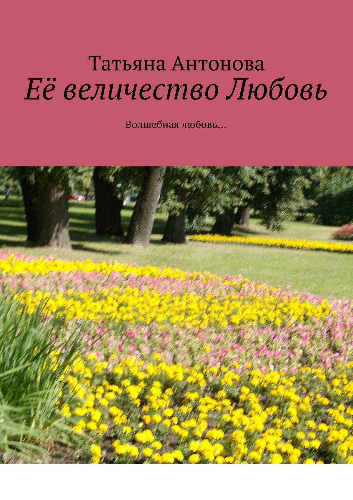 Татьяна Ярославовна Антонова Её величество Любовь. Волшебная любовь… цена и фото