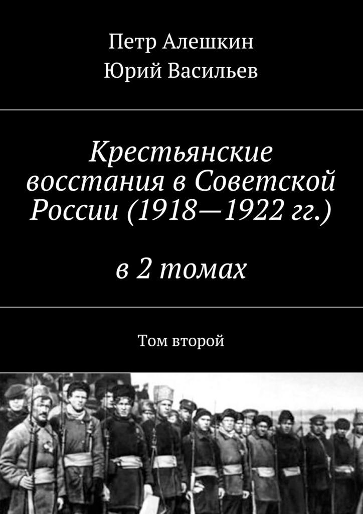 Петр Алешкин Крестьянские восстания вСоветской России (1918—1922гг.) в2 томах. Том второй