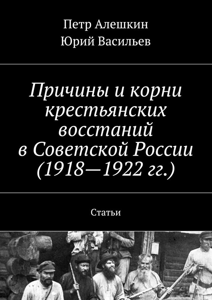 Петр Алешкин Причины икорни крестьянских восстаний вСоветской России (1918—1922гг.). Статьи