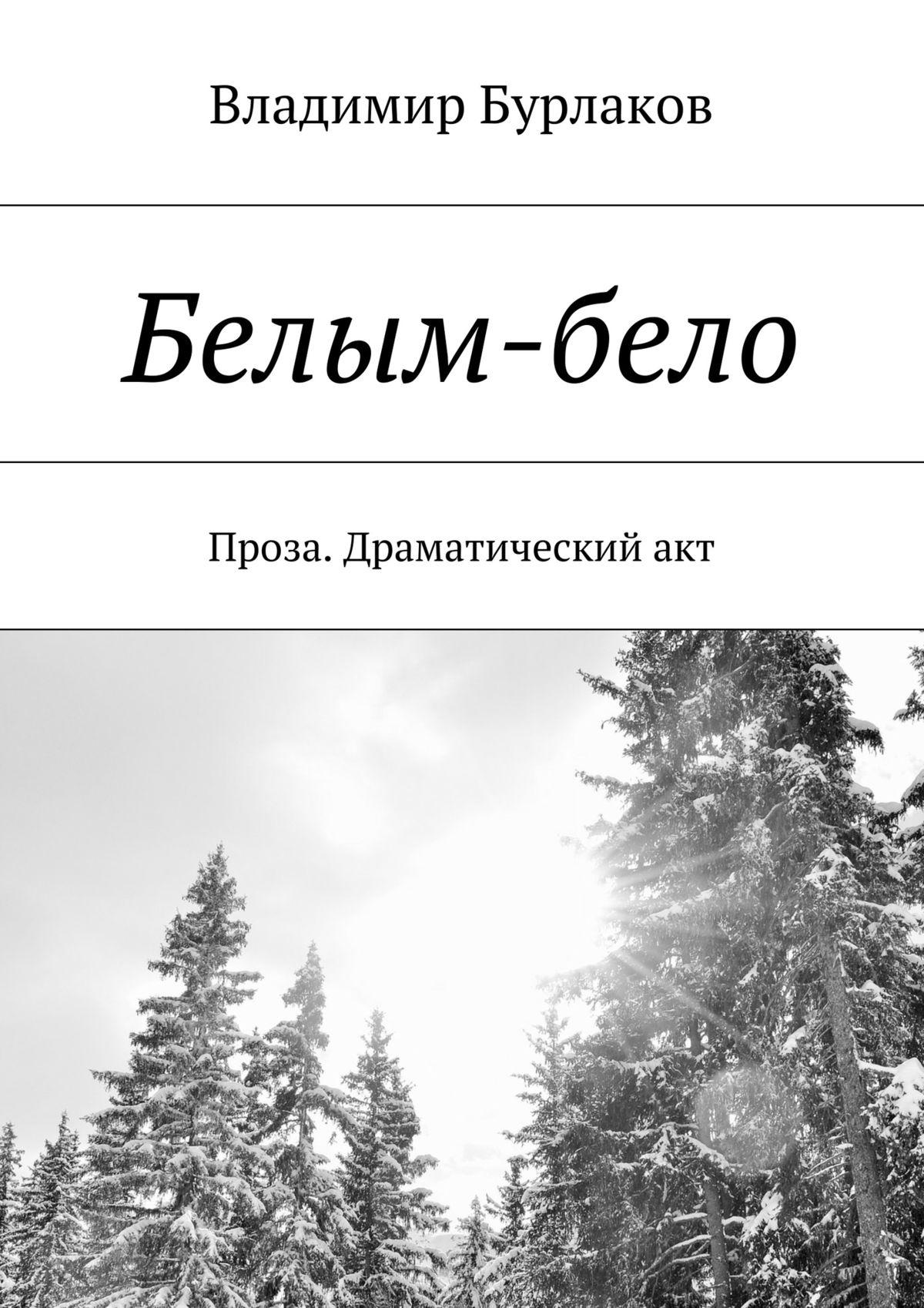 Владимир Бурлаков Белым-бело. Проза. Драматический акт бело а адреса любви записки дамы из среднего сословия только для взрослых