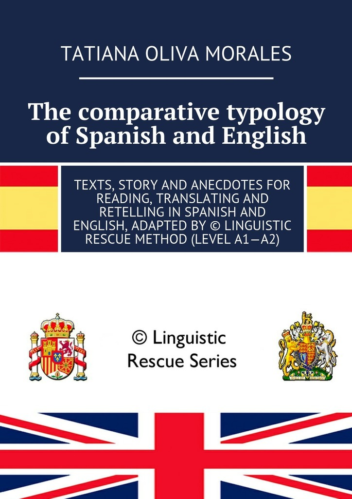 Татьяна Олива Моралес The comparative typology of Spanish and English. Texts, story and anecdotes for reading, translating and retelling in Spanish and English, adapted by © Linguistic Rescue method (level A1—A2) татьяна олива моралес the comparative typology of spanish and english texts story and anecdotes for reading translating and retelling in spanish and english adapted by © linguistic rescue method level a1 a2