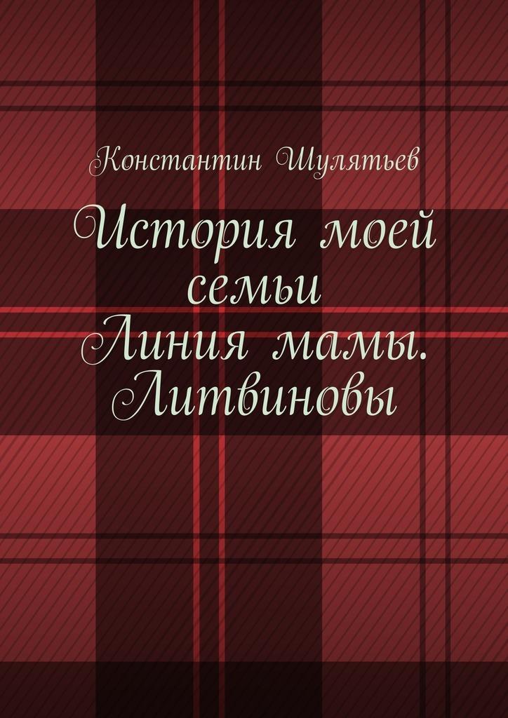 Константин Николаевич Шулятьев История моей семьи. Линия мамы. Литвиновы