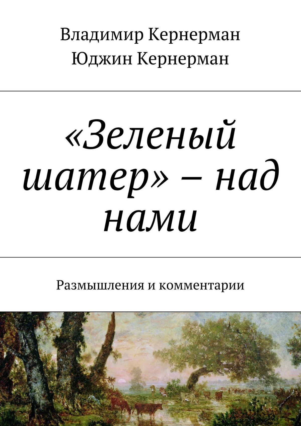 Владимир Кернерман «Зеленый шатер» – над нами. Размышления икомментарии улицкая л зеленый шатер