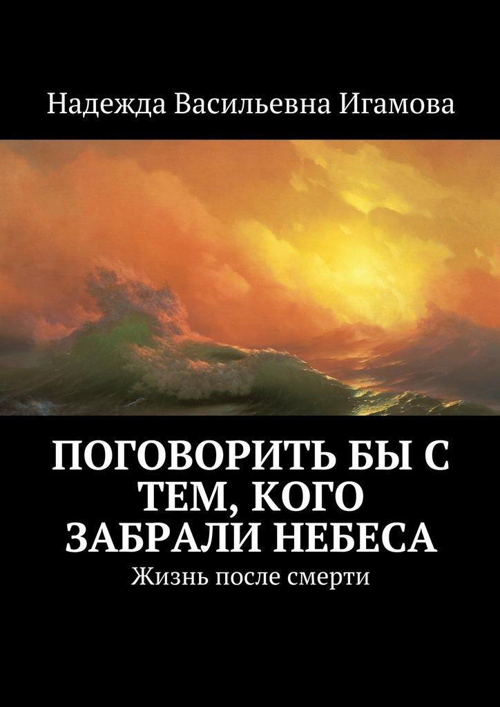 цена на Надежда Васильевна Игамова Поговорить бы с тем, кого забрали небеса. Жизнь после смерти